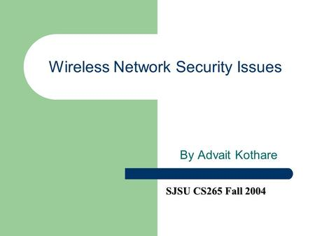 Wireless Network Security Issues By Advait Kothare SJSU CS265 Fall 2004.