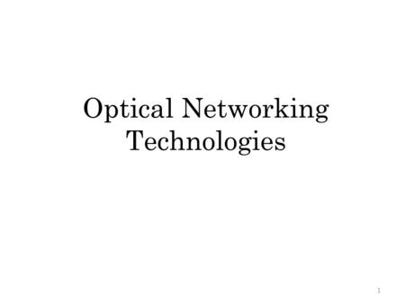 Optical Networking Technologies 1. Outline Introduction to Fiber Optics Passive Optical Network (PON) – point-to- point fiber networks, typically to a.