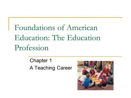 Foundations of American Education: The Education Profession Chapter 1 A Teaching Career.