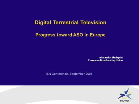 ISN Conference, September 2005 Digital Terrestrial Television Progress toward ASO in Europe Alexander Shulzycki European Broadcasting Union.