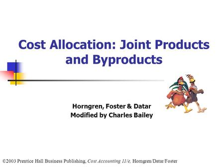 ©2003 Prentice Hall Business Publishing, Cost Accounting 11/e, Horngren/Datar/Foster Cost Allocation: Joint Products and Byproducts Horngren, Foster &