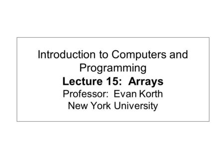 Introduction to Computers and Programming Lecture 15: Arrays Professor: Evan Korth New York University.