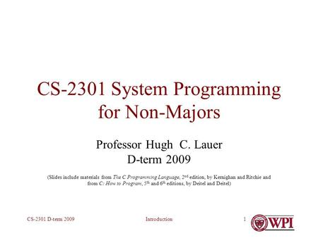 IntroductionCS-2301 D-term 20091 CS-2301 System Programming for Non-Majors Professor Hugh C. Lauer D-term 2009 (Slides include materials from The C Programming.