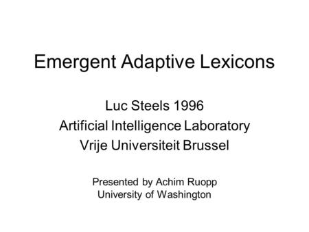 Emergent Adaptive Lexicons Luc Steels 1996 Artificial Intelligence Laboratory Vrije Universiteit Brussel Presented by Achim Ruopp University of Washington.