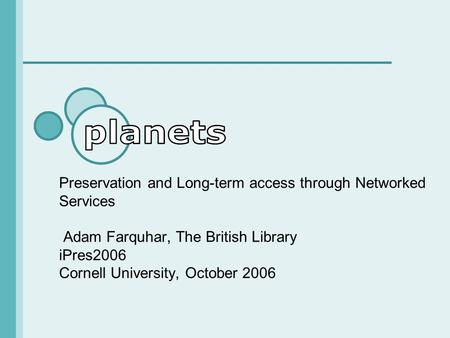Preservation and Long-term access through Networked Services Adam Farquhar, The British Library iPres2006 Cornell University, October 2006.