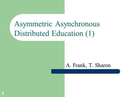 1 Asymmetric Asynchronous Distributed Education (1) A. Frank, T. Sharon.