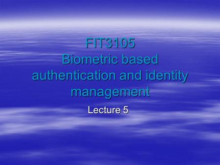 FIT3105 Biometric based authentication and identity management Lecture 5.