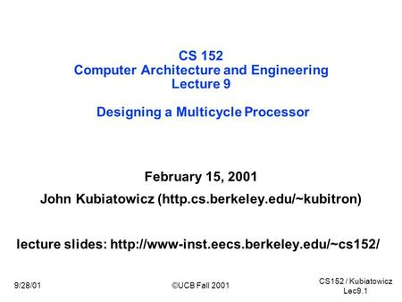 CS152 / Kubiatowicz Lec9.1 9/28/01©UCB Fall 2001 CS 152 Computer Architecture and Engineering Lecture 9 Designing a Multicycle Processor February 15, 2001.