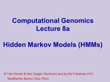 . Computational Genomics Lecture 8a Hidden Markov Models (HMMs) © Ydo Wexler & Dan Geiger (Technion) and by Nir Friedman (HU) Modified by Benny Chor (TAU)