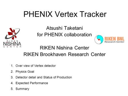 PHENIX Vertex Tracker Atsushi Taketani for PHENIX collaboration RIKEN Nishina Center RIKEN Brookhaven Research Center 1.Over view of Vertex detector 2.Physics.