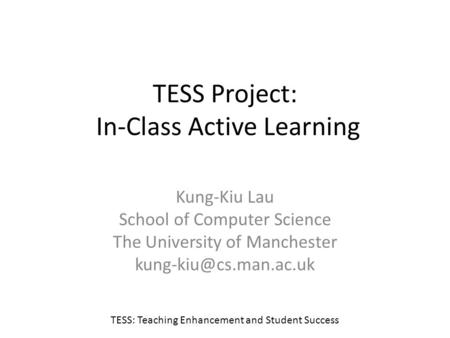TESS Project: In-Class Active Learning Kung-Kiu Lau School of Computer Science The University of Manchester TESS: Teaching Enhancement.