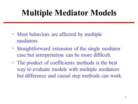 1 Multiple Mediator Models  Most behaviors are affected by multiple mediators.  Straightforward extension of the single mediator case but interpretation.