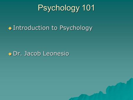 Psychology 101  Introduction to Psychology  Dr. Jacob Leonesio.