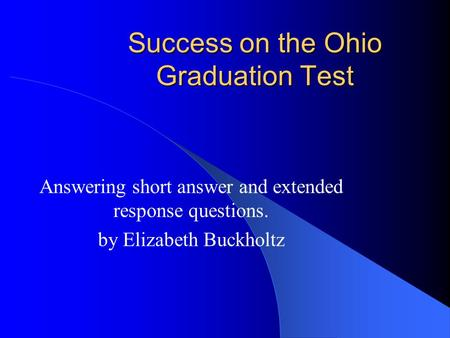 Success on the Ohio Graduation Test Answering short answer and extended response questions. by Elizabeth Buckholtz.