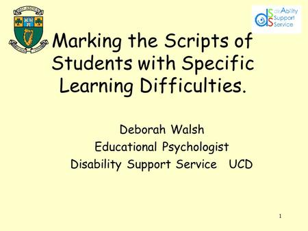 1 Marking the Scripts of Students with Specific Learning Difficulties. Deborah Walsh Educational Psychologist Disability Support Service UCD.