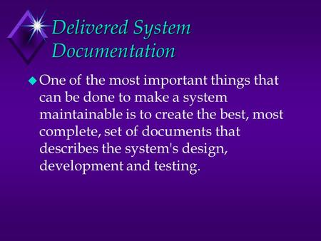 Delivered System Documentation u One of the most important things that can be done to make a system maintainable is to create the best, most complete,