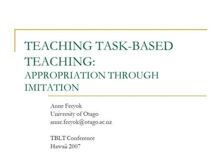 TEACHING TASK-BASED TEACHING: APPROPRIATION THROUGH IMITATION Anne Feryok University of Otago TBLT Conference Hawaii 2007.