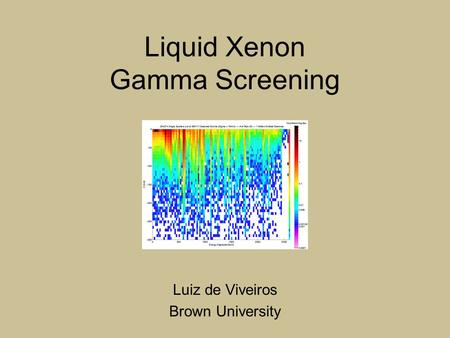 Liquid Xenon Gamma Screening Luiz de Viveiros Brown University.