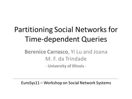 Partitioning Social Networks for Time-dependent Queries Berenice Carrasco, Yi Lu and Joana M. F. da Trindade - University of Illinois - EuroSys11 – Workshop.