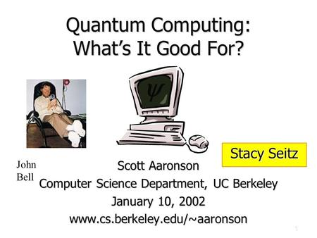 1 Quantum Computing: What's It Good For? Scott Aaronson Computer Science Department, UC Berkeley January 10, 2002 www.cs.berkeley.edu/~aaronson  John.