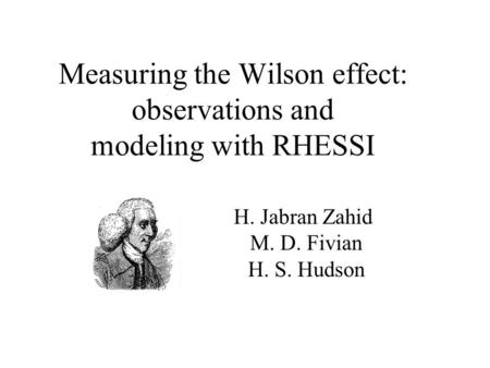 Measuring the Wilson effect: observations and modeling with RHESSI H. Jabran Zahid M. D. Fivian H. S. Hudson.