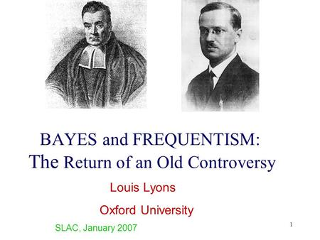 1 BAYES and FREQUENTISM: The Return of an Old Controversy Louis Lyons Oxford University SLAC, January 2007.