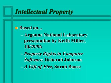 Intellectual Property n Based on... –Argonne National Laboratory presentation by Keith Miller, 10/29/96 –Property Rights in Computer Software, Deborah.