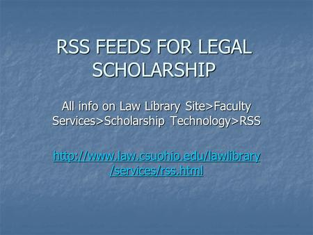 RSS FEEDS FOR LEGAL SCHOLARSHIP All info on Law Library Site>Faculty Services>Scholarship Technology>RSS  /services/rss.html.