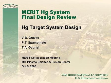 MERIT Hg System Final Design Review Hg Target System Design V.B. Graves P.T. Spampinato T.A. Gabriel MERIT Collaboration Meeting MIT Plasma Science & Fusion.