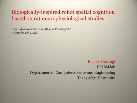 Biologically-inspired robot spatial cognition based on rat neurophysiological studies Alejandra Barrera and Alfredo Weitzenfeld Auton Robot 2008. Rakesh.