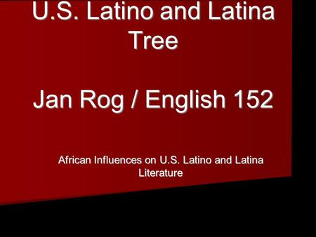 African Roots in the U.S. Latino and Latina Tree Jan Rog / English 152 African Roots in the U.S. Latino and Latina Tree Jan Rog / English 152 African Influences.