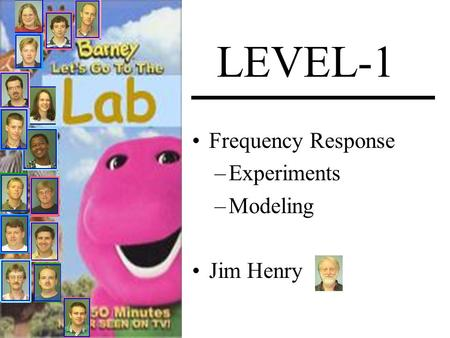LEVEL-1 Frequency Response –Experiments –Modeling Jim Henry.