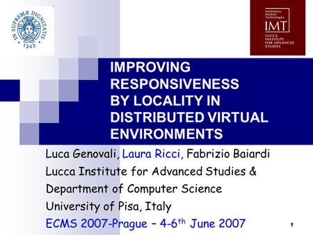 1 IMPROVING RESPONSIVENESS BY LOCALITY IN DISTRIBUTED VIRTUAL ENVIRONMENTS Luca Genovali, Laura Ricci, Fabrizio Baiardi Lucca Institute for Advanced Studies.