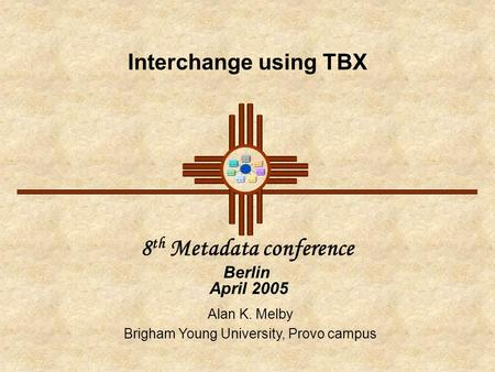 Interchange using TBX 8 th Metadata conference Berlin April 2005 Alan K. Melby Brigham Young University, Provo campus.