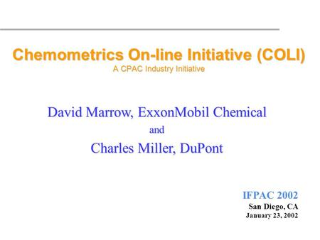 IFPAC 2002 San Diego, CA January 23, 2002 Chemometrics On-line Initiative (COLI) A CPAC Industry Initiative David Marrow, ExxonMobil Chemical and Charles.