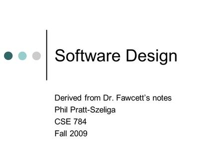 Software Design Derived from Dr. Fawcett's notes Phil Pratt-Szeliga CSE 784 Fall 2009.