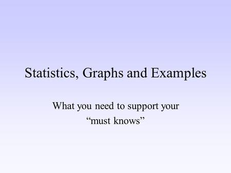 "Statistics, Graphs and Examples What you need to support your ""must knows"""
