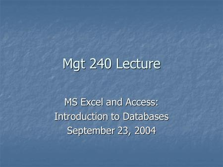 Mgt 240 Lecture MS Excel and Access: Introduction to Databases September 23, 2004.
