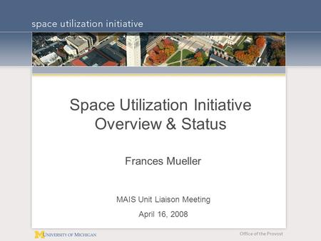 Office of the Provost Space Utilization Initiative Overview & Status Frances Mueller MAIS Unit Liaison Meeting April 16, 2008.