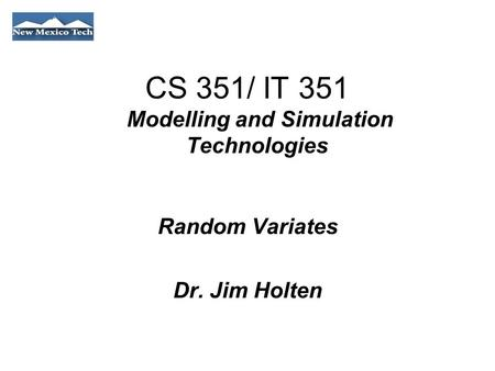 CS 351/ IT 351 Modelling and Simulation Technologies Random Variates Dr. Jim Holten.