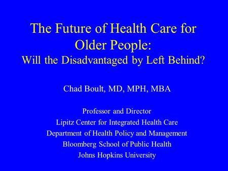 The Future of Health Care for Older People: Will the Disadvantaged by Left Behind? Chad Boult, MD, MPH, MBA Professor and Director Lipitz Center for Integrated.