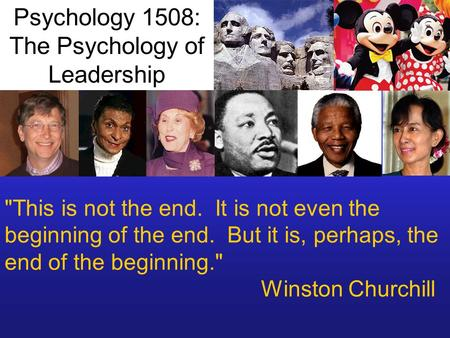 This is not the end. It is not even the beginning of the end. But it is, perhaps, the end of the beginning. Winston Churchill Psychology 1508: The Psychology.