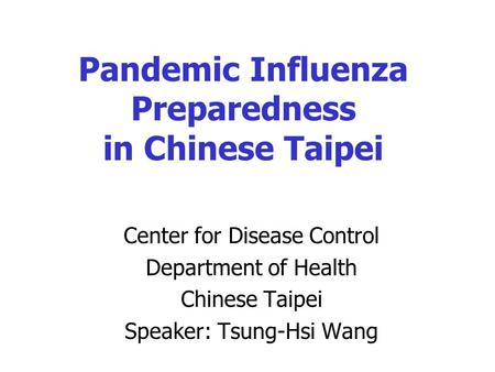 Pandemic Influenza Preparedness in Chinese Taipei Center for Disease Control Department of Health Chinese Taipei Speaker: Tsung-Hsi Wang.