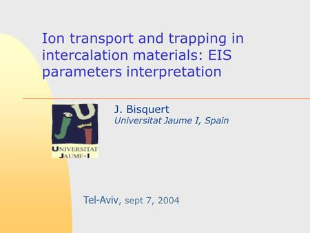 Ion transport and trapping in intercalation materials: EIS parameters interpretation J. Bisquert Universitat Jaume I, Spain Tel-Aviv, sept 7, 2004.