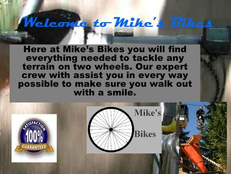 Welcome to Mike's Bikes Here at Mike's Bikes you will find everything needed to tackle any terrain on two wheels. Our expert crew with assist you in every.
