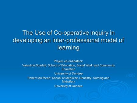 The Use of Co-operative inquiry in developing an inter-professional model of learning Project co-ordinators: Valentine Scarlett; School of Education, Social.