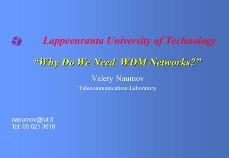 "Lappeenranta University of Technology Valery Naumov Telecommunications Laboratory Tel: 05 621 3618 ""Why Do We Need WDM Networks?"""