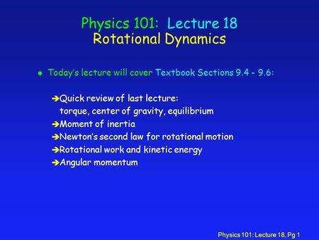 Physics 101: Lecture 18, Pg 1 Physics 101: Lecture 18 Rotational Dynamics l Today's lecture will cover Textbook Sections 9.4 - 9.6: è Quick review of last.