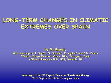 LONG-TERM CHANGES IN CLIMATIC EXTREMES OVER SPAIN By M. Brunet, With the help of J. Sigró*, O. Saladié*, E. Aguilar* and P.D. Jones  *Climate Change Research.