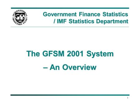 1 The GFSM 2001 System – An Overview Government Finance Statistics / IMF Statistics Department.